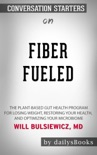 Fiber Fueled: The Plant-Based Gut Health Program for Losing Weight, Restoring Your Health, and Optimizing Your Microbiome by Will Bulsiewicz, MD: Conversation Starters book summary, reviews and downlod