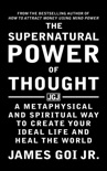 The Supernatural Power of Thought: A Metaphysical and Spiritual Way to Create Your Ideal Life and Heal the World book summary, reviews and download
