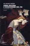 Anna Bolena. L'ossessione del Re book summary, reviews and downlod