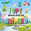 I Spy With My Little Eye - Animals Can You Spot the Animal That Starts With...? A Really Fun Search and Find Game for Kids 2-4! book image