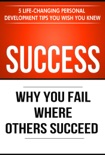 Success: Why You Fail Where Others Succeed - 5 Personal Development Tips You Wish You Knew book summary, reviews and download