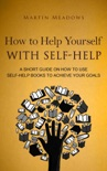 How to Help Yourself With Self-Help: A Short Guide on How to Use Self-Help Books to Achieve Your Goals book summary, reviews and downlod