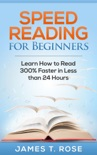 Speed Reading For Beginners: Learn How To Read 300% Faster in Less Than 24 Hours book summary, reviews and download
