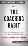The Coaching Habit: Say Less, Ask More & Change the Way You Lead Forever by Michael Bungay Stanier: Conversation Starters book summary, reviews and downlod