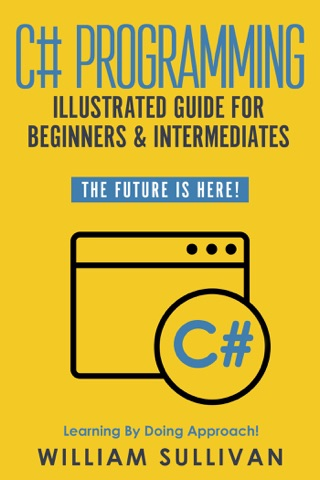 C# Programming Illustrated Guide For Beginners & Intermediates: The Future Is Here! Learning By Doing Approach by William Sullivan E-Book Download