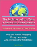 The Evolution of Los Zetas in Mexico and Central America: Sadism as an Instrument of Cartel Warfare - Drug and Human Smuggling, Money Laundering, Zeta Activities in the United States book summary, reviews and downlod