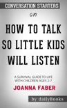How to Talk so Little Kids Will Listen A Survival Guide to Life with Children Ages 2-7 by Joanna Faber: Conversation Starters book summary, reviews and downlod