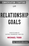 Relationship Goals: How to Win at Dating, Marriage, and Sex by Michael Todd: Conversation Starters book summary, reviews and downlod