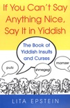 If You Can't Say Anything Nice, Say It In Yiddish: The Book Of Yiddish Insults And Curses book summary, reviews and download