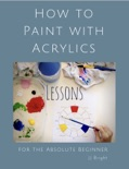 How to Paint with Acrylics - Lessons for the Absolute Beginner book summary, reviews and download