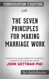 The Seven Principles For Making Marriage Work: A Practical Guide From The Country's Foremost Relationship Expert by Gottman, John M., Ph.D.: Conversation Starters book summary, reviews and downlod