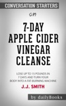 7-Day Apple Cider Vinegar Cleanse: Lose Up to 15 Pounds in 7 Days and Turn Your Body into a Fat-Burning Machine by J.J. Smith: Conversation Starters book summary, reviews and downlod