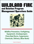 Wildland Fire and Aviation Program Management Operations Guide: Wildfire Prevention, Firefighting Equipment, Smokejumpers, Prescribed Burns, Suppression Chemicals, Delivery Systems book summary, reviews and downlod