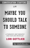 Maybe You Should Talk to Someone: A Therapist, HER Therapist, and Our Lives Revealed by Lori Gottlieb: Conversation Starters book summary, reviews and downlod