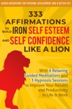 333 Affirmations to Build Iron Self Esteem and Self Confidence Like a Lion: With 6 Relaxing Guided Meditations and 3 Hypnosis Sessions to Improve Your Results and Productivity in Life & Work book summary, reviews and download
