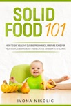 Solid Food 101: How To Eat Healthy During Pregnancy, Prepare Food For Your Baby, And Establish Food Loving Mindset In Children book summary, reviews and download