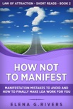 How Not to Manifest: Manifestation Mistakes to Avoid and How to Finally Make Law of Attraction Work for You book summary, reviews and download