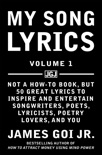 My Song Lyrics: Not a How to Book, But 50 Great Lyrics to Inspire and Entertain Songwriters, Poets, Lyricists, Poetry Lovers, and You (Volume 1) book summary, reviews and download