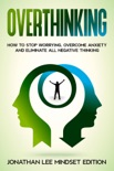 Overthinking: How to Stop Worrying, Overcome Anxiety and Eliminate all Negative Thinking book summary, reviews and download