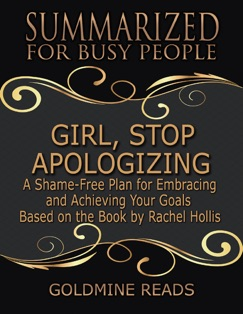 Girl, Stop Apologizing - Summarized for Busy People: A Shame-free Plan for Embracing and Achieving Your Goals (Girl, Wash Your Face Book 2): Based on the Book by Rachel Hollis E-Book Download