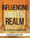 Influencing The Unseen Realm: How to Influence The Spirit Realm for Victory in The Physical Realm(Spiritual Success Books): Unseen Realm Book 2 book summary, reviews and download