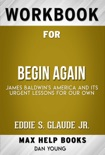 Begin Again James Baldwin's America and Its Urgent Lessons for Our Own by Eddie S. Glaude JR. (MaxHelp Workbooks) book summary, reviews and downlod
