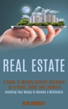 Real Estate: a Guide to Making Smarter Decisions as a Buyer, Seller and Landlord (Investing Your Money to Become a Millionaire) book summary, reviews and download