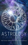 Astrology for Beginners: How to Easily Understand Yourself with Astrology book summary, reviews and download