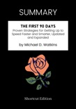 SUMMARY - The First 90 Days: Proven Strategies for Getting Up to Speed Faster and Smarter, Updated and Expanded by Michael D. Watkins book summary, reviews and downlod