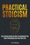 Practical Stoicism: Your Action Guide On How To Implement The Stoic Philosophy Into Your Own Life book summary, reviews and download