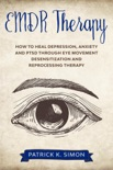 EMDR Therapy: How to Heal Depression, Anxiety and PTSD through Eye Movement Desensitization and Reprocessing Therapy book summary, reviews and download
