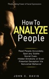 How to Analyze People: The Revealing Power of Facial Expression - Read People Accurately and Spot any Subtle Social Cues, Hidden Emotions or even Potential Deception via Nonverbal Behavior e-book