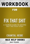 Fix That Shit A Couples Guide To Getting Past The Sticky Stuff by Chantal Heide (Max Help Workbooks) book summary, reviews and downlod