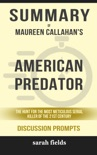 Summary of American Predator: The Hunt for the Most Meticulous Serial Killer of the 21st Century by Maureen Callahan (Discussion Prompts) book summary, reviews and downlod
