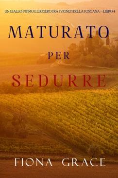 Maturato per sedurre (Un Giallo Intimo tra i Vigneti della Toscana—Libro 4) E-Book Download