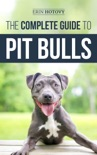 The Complete Guide to Pit Bulls: Finding, Raising, Feeding, Training, Exercising, Grooming, and Loving your new Pit Bull Dog book summary, reviews and download