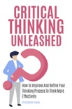 Critical Thinking Unleashed: How To Improve And Refine Your Thinking Process To Think More Effectively book summary, reviews and download