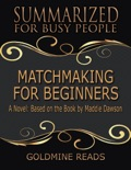 Matchmaking for Beginners - Summarized for Busy People: A Novel: Based on the Book by Maddie Dawson book summary, reviews and downlod