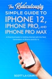 The Ridiculously Simple Guide To iPhone 12, iPhone Pro, and iPhone Pro Max book summary, reviews and download