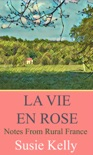 La Vie En Rose: Notes from Rural France book summary, reviews and download