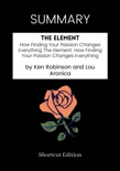 SUMMARY - The Element: How Finding Your Passion Changes Everything The Element: How Finding Your Passion Changes Everything by Ken Robinson and Lou Aronica book summary, reviews and downlod