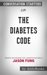 The Diabetes Code: Prevent and Reverse Type 2 Diabetes Naturally by Jason Fung: Conversation Starters book summary, reviews and downlod