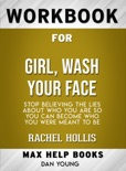 Girl, Wash Your Face: Stop Believing the Lies About Who You Are so You Can Become Who You Were Meant to Be by Rachel Hollis: Max Help Workbooks book summary, reviews and downlod