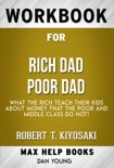 Rich Dad Poor Dad: What the Rich Teach Their Kids About Money - That the Poor and Middle Class Do Not! by Robert T. Kiyosaki (MaxHelp Workbooks) book summary, reviews and downlod
