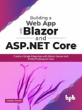 Building a Web App with Blazor and ASP .Net Core: Create a Single Page App with Blazor Server and Entity Framework Core book summary, reviews and download