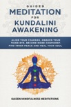 Guided Meditation for Kundalini Awakening: Align Your Chakras, Awaken Your Third Eye, Become More Confident, Find Inner Peace, Develop Mindfulness, and Heal Your Soul book summary, reviews and download