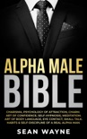 Alpha Male Bible: Charisma, Psychology of Attraction, Charm. Art of Confidence, Self-Hypnosis, Meditation. Art of Body Language, Eye Contact, Small Talk. Habits & Self-Discipline of a Real Alpha Man. book summary, reviews and downlod