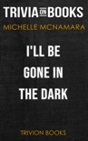 I'll Be Gone in the Dark: One Woman's Obsessive Search for the Golden State Killer by Michelle McNamara (Trivia-On-Books) book summary, reviews and downlod