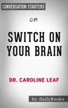 Switch On Your Brain: The Key to Peak Happiness, Thinking, and Health by Dr. Caroline Leaf: Conversation Starters book summary, reviews and downlod