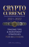 Cryptocurrency 2021-2022: Trading Tips & Investment Strategies for Beginners book summary, reviews and download